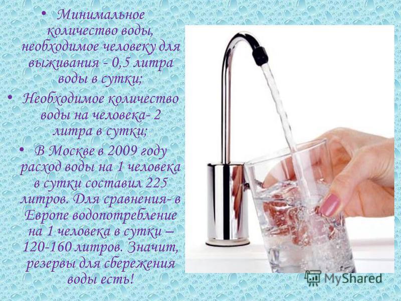 Минимальное количество воды, необходимое человеку для выживания - 0,5 литра воды в сутки; Необходимое количество воды на человека- 2 литра в сутки; В Москве в 2009 году расход воды на 1 человека в сутки составил 225 литров. Для сравнения- в Европе во