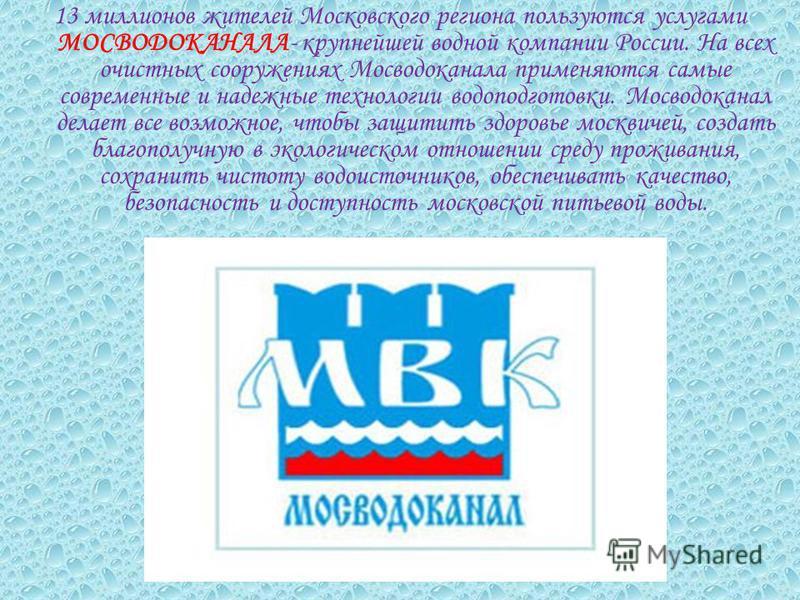 13 миллионов жителей Московского региона пользуются услугами МОСВОДОКАНАЛА- крупнейшей водной компании России. На всех очистных сооружениях Мосводоканала применяются самые современные и надежные технологии водоподготовки. Мосводоканал делает все возм