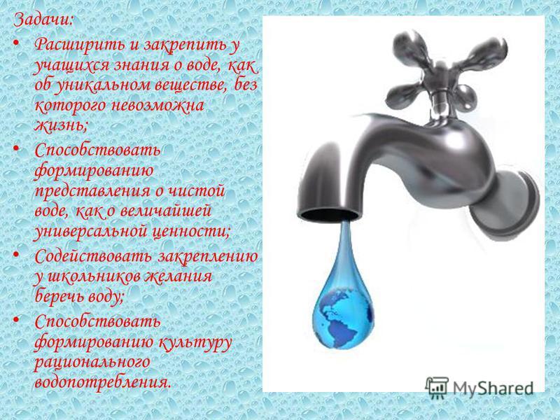 Задачи: Расширить и закрепить у учащихся знания о воде, как об уникальном веществе, без которого невозможна жизнь; Способствовать формированию представления о чистой воде, как о величайшей универсальной ценности; Содействовать закреплению у школьнико