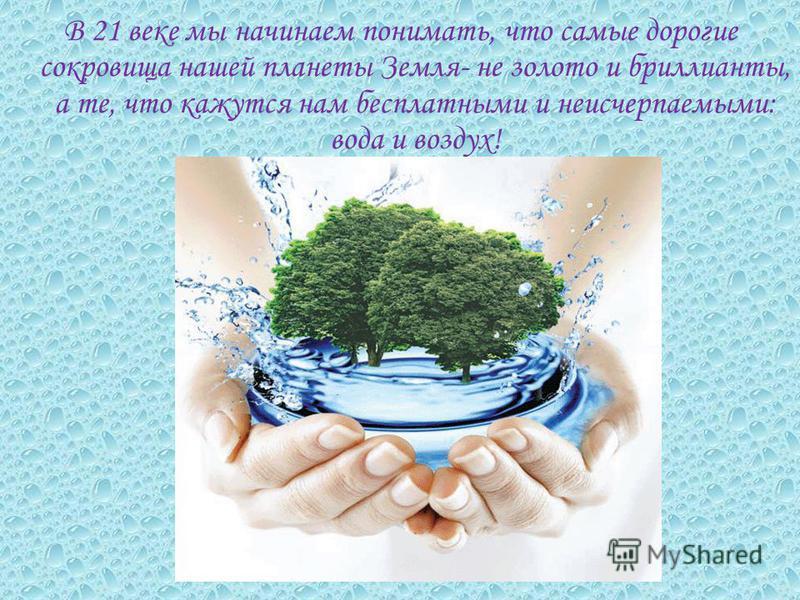 В 21 веке мы начинаем понимать, что самые дорогие сокровища нашей планеты Земля- не золото и бриллианты, а те, что кажутся нам бесплатными и неисчерпаемыми: вода и воздух!
