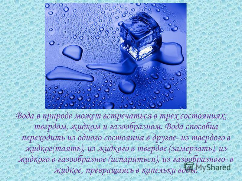 Вода в природе может встречаться в трех состояниях: твердом, жидком и газообразном. Вода способна переходить из одного состояния в другое- из твердого в жидкое(таять), из жидкого в твердое (замерзать), из жидкого в газообразное (испаряться), из газоо