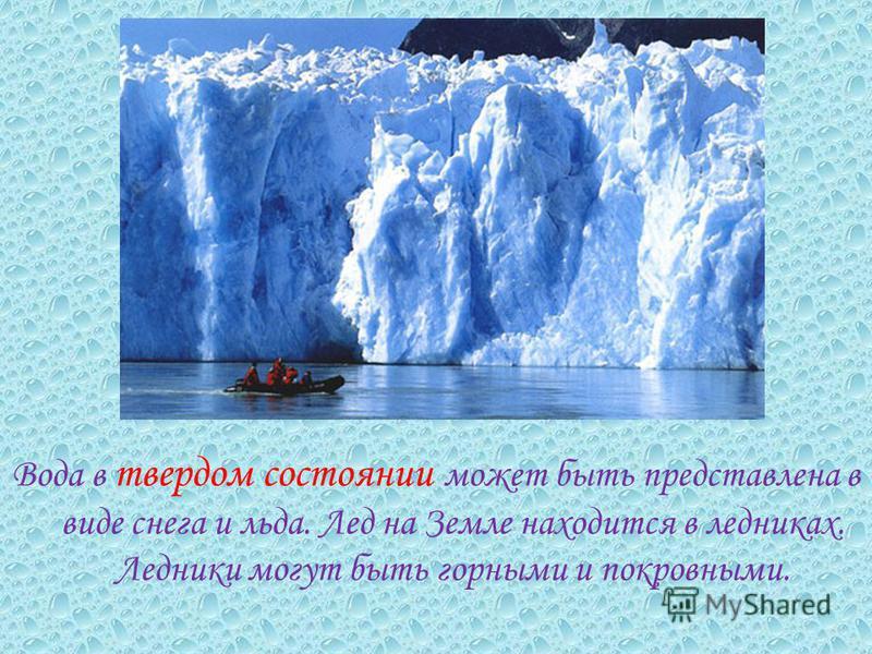 Вода в твердом состоянии может быть представлена в виде снега и льда. Лед на Земле находится в ледниках. Ледники могут быть горными и покровными.