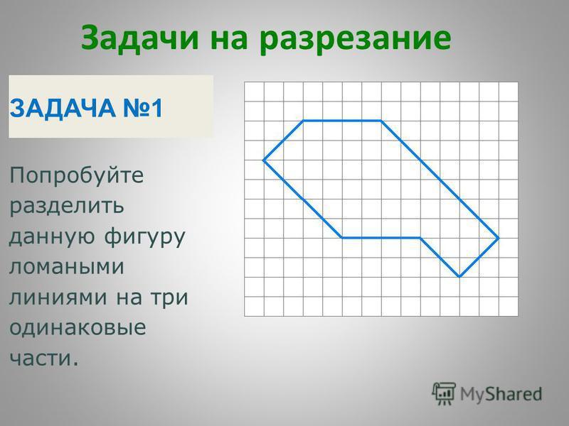 Задачи на разрезание ЗАДАЧА 1 Попробуйте разделить данную фигуру ломаными линиями на три одинаковые части.