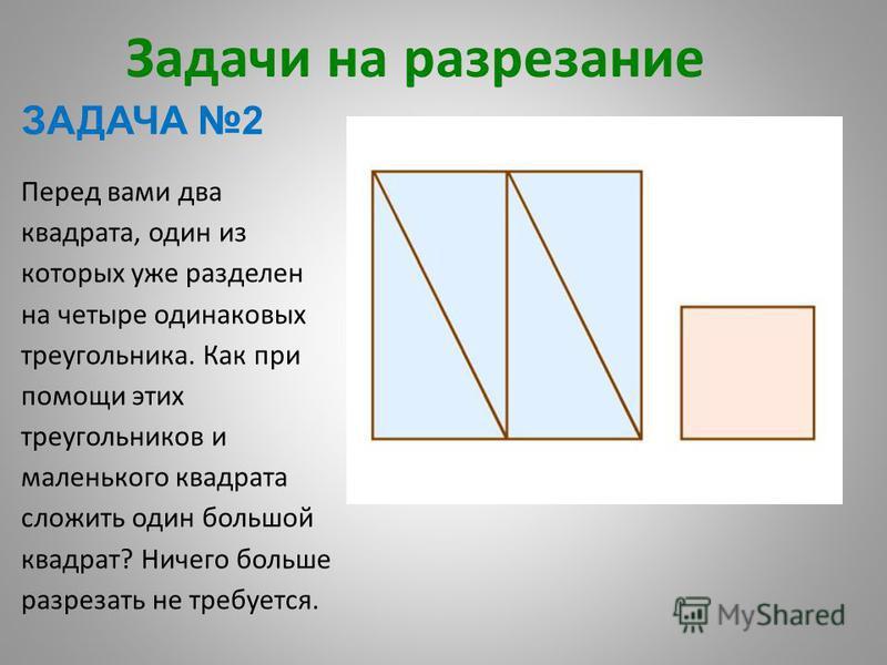 Задачи на разрезание ЗАДАЧА 2 Перед вами два квадрата, один из которых уже разделен на четыре одинаковых треугольника. Как при помощи этих треугольников и маленького квадрата сложить один большой квадрат? Ничего больше разрезать не требуется.