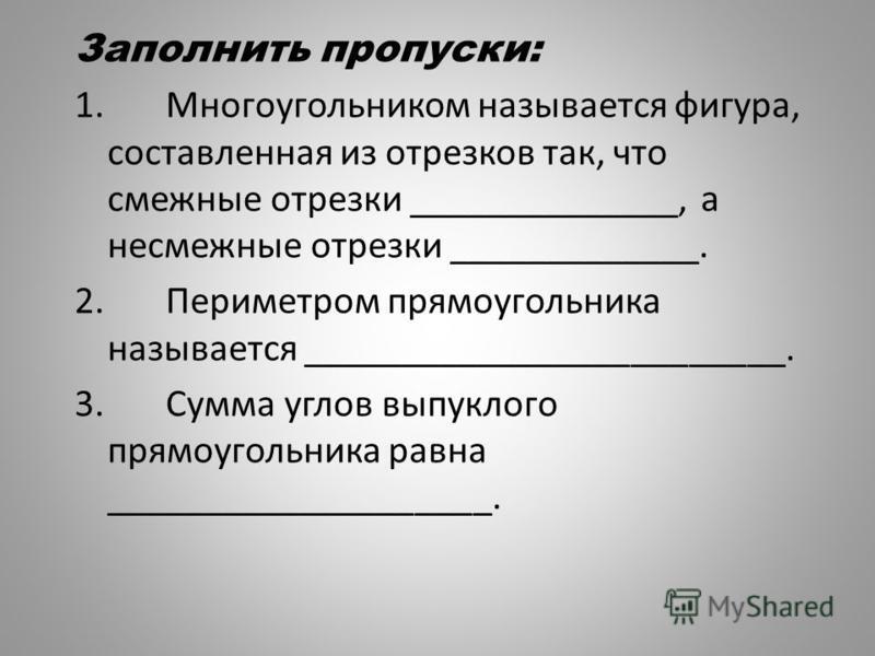 Заполнить пропуски: 1. Многоугольником называется фигура, составленная из отрезков так, что смежные отрезки ______________, а несмежные отрезки _____________. 2. Периметром прямоугольника называется _________________________. 3. Сумма углов выпуклого
