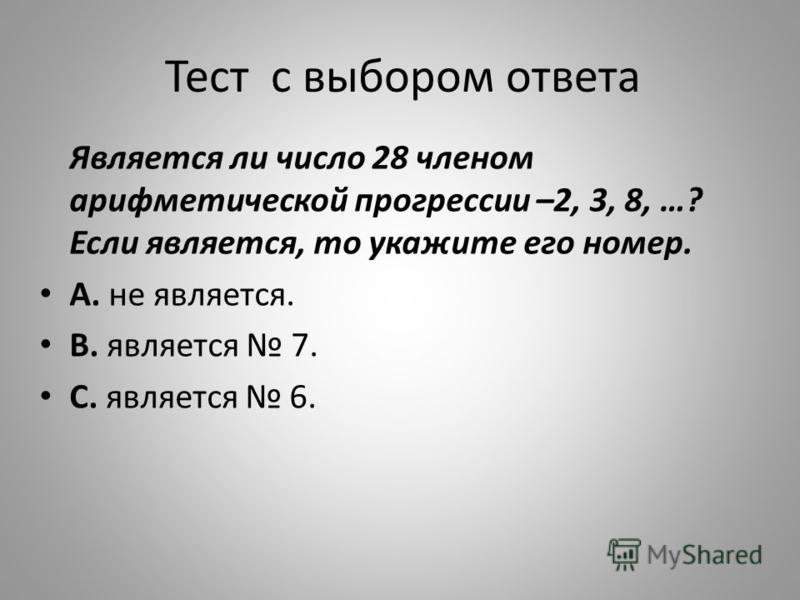Тест с выбором ответа Является ли число 28 членом арифметической прогрессии –2, 3, 8, …? Если является, то укажите его номер. А. не является. В. является 7. С. является 6.
