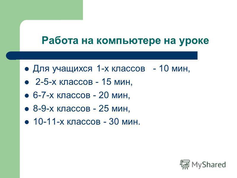 Работа на компьютере на уроке Для учащихся 1-х классов - 10 мин, 2-5-х классов - 15 мин, 6-7-х классов - 20 мин, 8-9-х классов - 25 мин, 10-11-х классов - 30 мин.