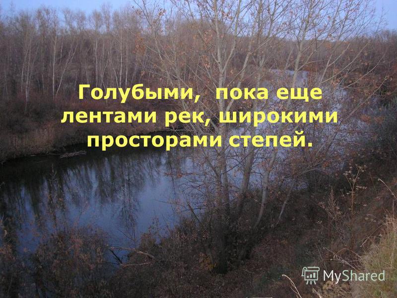 Голубыми, пока еще лентами рек, широкими просторами степей.