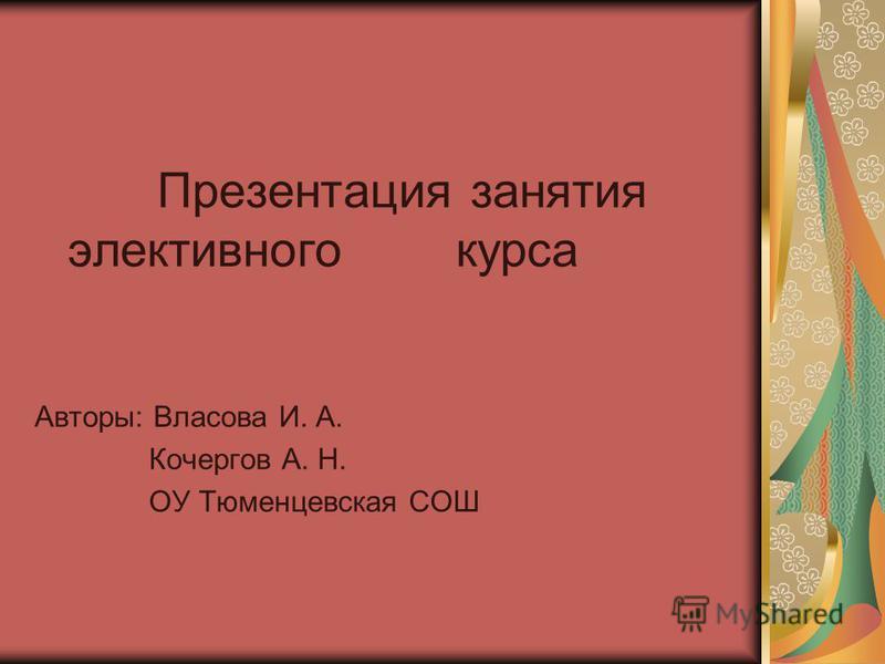 Презентация занятия элективного курса Авторы: Власова И. А. Кочергов А. Н. ОУ Тюменцевская СОШ