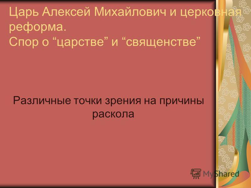 Царь Алексей Михайлович и церковная реформа. Спор о царстве и священстве Различные точки зрения на причины раскола