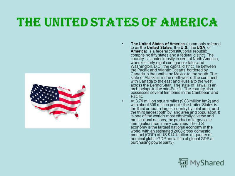 The United States of America The United States of America (commonly referred to as the United States, the U.S., the USA, or America) is a federal constitutional republic comprising fifty states and a federal district. The country is situated mostly i