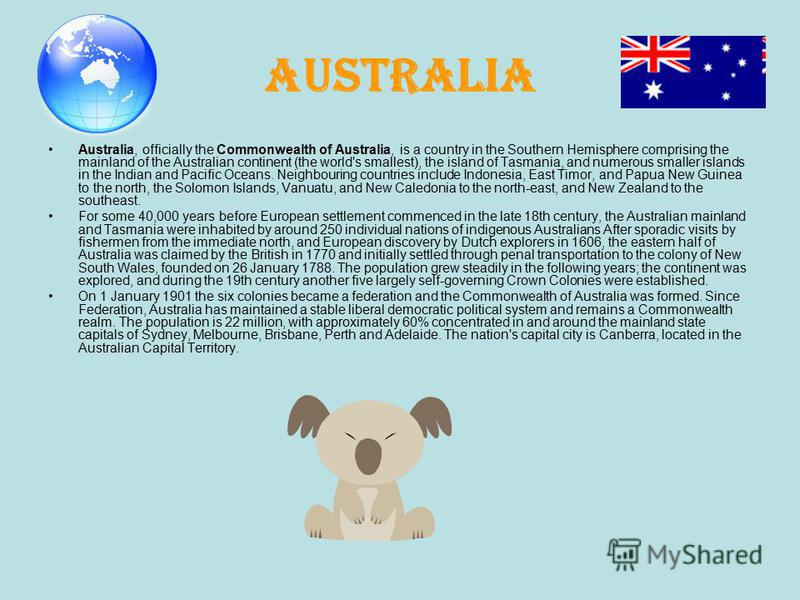 Australia, officially the Commonwealth of Australia, is a country in the Southern Hemisphere comprising the mainland of the Australian continent (the world's smallest), the island of Tasmania, and numerous smaller islands in the Indian and Pacific Oc