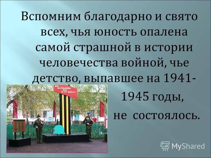 Вспомним благодарно и свято всех, чья юность опалена самой страшной в истории человечества войной, чье детство, выпавшее на 1941- 1945 годы, не состоялось.
