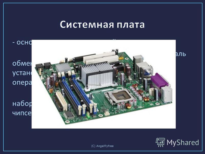 - основное аппаратное устройство компьютера. На системной плате реализована магистраль обмена информацией, находятся разъёмы для установки микропроцессора и модулей оперативной памяти. Системные платы исполняются на основе наборов микросхем, которые