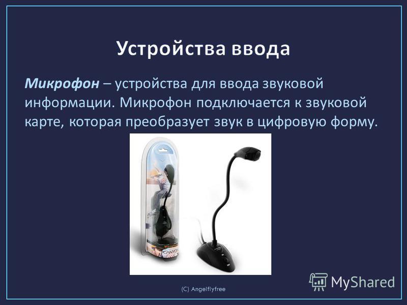 Микрофон – устройства для ввода звуковой информации. Микрофон подключается к звуковой карте, которая преобразует звук в цифровую форму. (C) Angelflyfree
