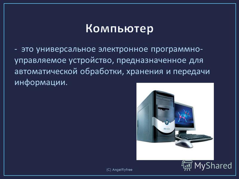 - это универсальное электронное программно - управляемое устройство, предназначенное для автоматической обработки, хранения и передачи информации. (C) Angelflyfree