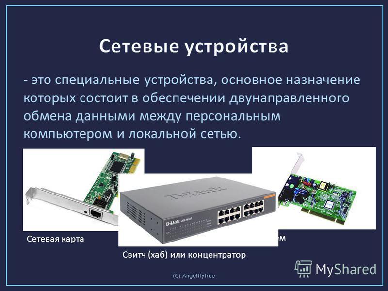 - это специальные устройства, основное назначение которых состоит в обеспечении двунаправленного обмена данными между персональным компьютером и локальной сетью. (C) Angelflyfree Сетевая карта Модем Свитч (хаб) или концентратор