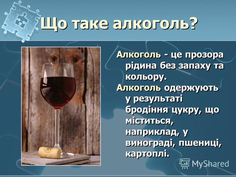 Алкоголь - це прозора рідина без запаху та кольору. Алкоголь одержують у результаті бродіння цукру, що міститься, наприклад, у винограді, пшениці, картоплі. Що таке алкоголь? Що таке алкоголь?