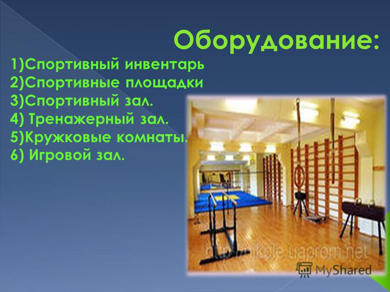 Оборудование: 1)Спортивный инвентарь 2)Спортивные площадки 3)Спортивный зал. 4) Тренажерный зал. 5)Кружковые комнаты. 6) Игровой зал.