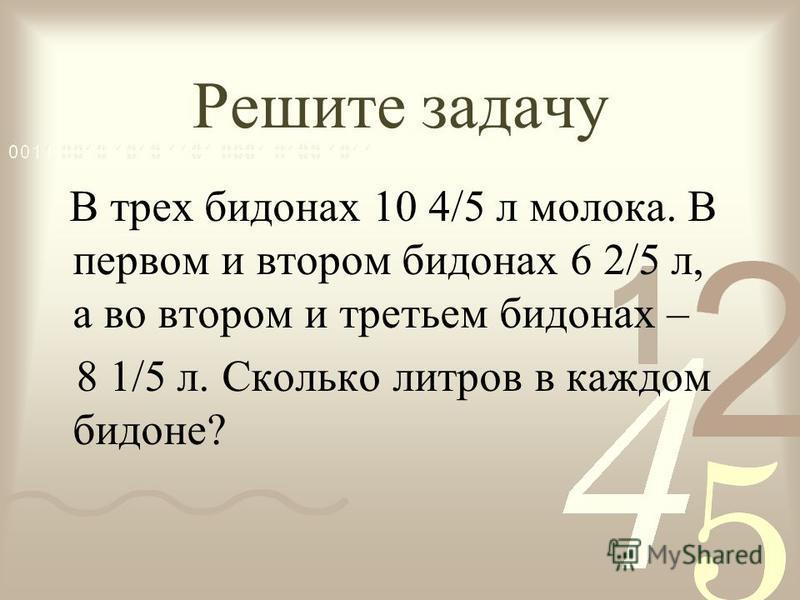 Решите задачу В трех бидонах 10 4/5 л молока. В первом и втором бидонах 6 2/5 л, а во втором и третьем бидонах – 8 1/5 л. Сколько литров в каждом бидоне?