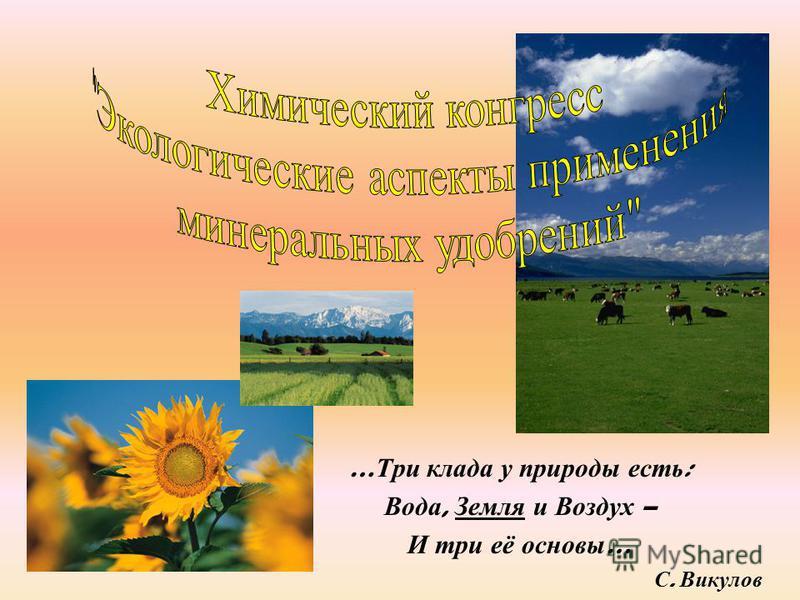 … Три клада у природы есть : Вода, Земля и Воздух – И три её основы … С. Викулов