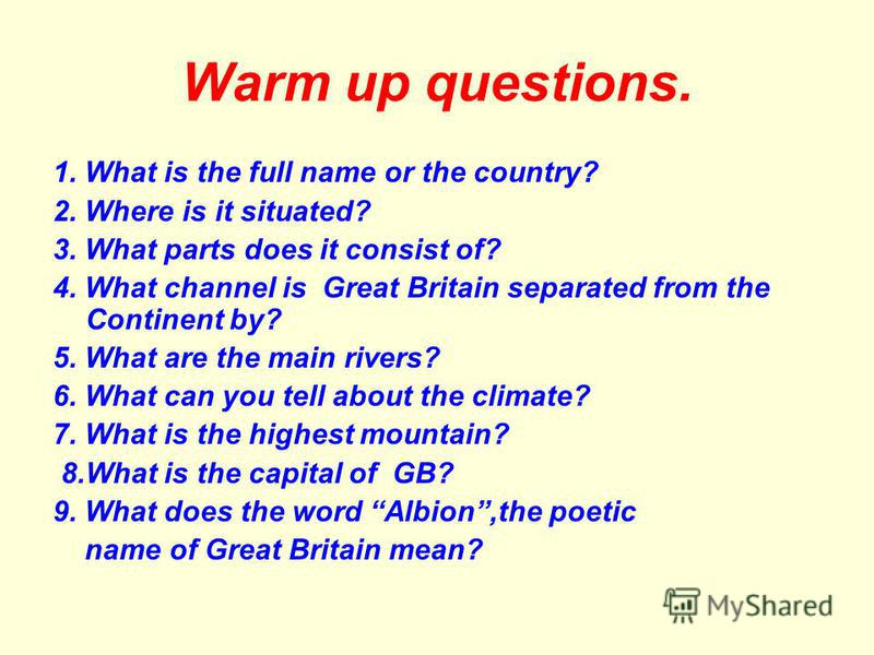 Warm up questions. 1. What is the full name or the country? 2. Where is it situated? 3. What parts does it consist of? 4. What channel is Great Britain separated from the Continent by? 5. What are the main rivers? 6. What can you tell about the clima