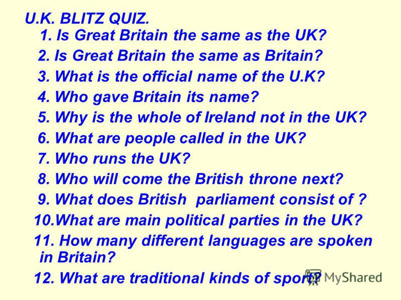 U.K. BLITZ QUIZ. 1. Is Great Britain the same as the UK? 2. Is Great Britain the same as Britain? 3. What is the official name of the U.K? 4. Who gave Britain its name? 5. Why is the whole of Ireland not in the UK? 6. What are people called in the UK