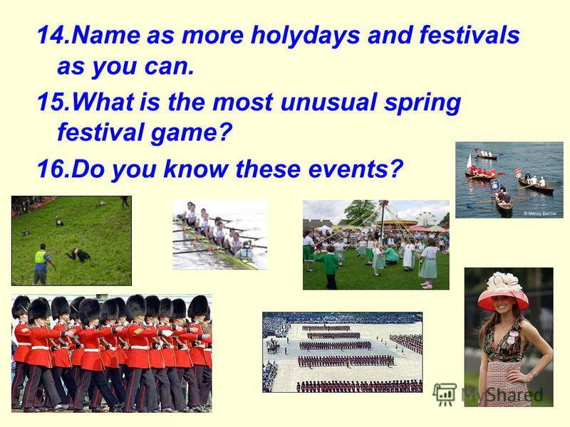 14.Name as more holydays and festivals as you can. 15.What is the most unusual spring festival game? 16.Do you know these events?
