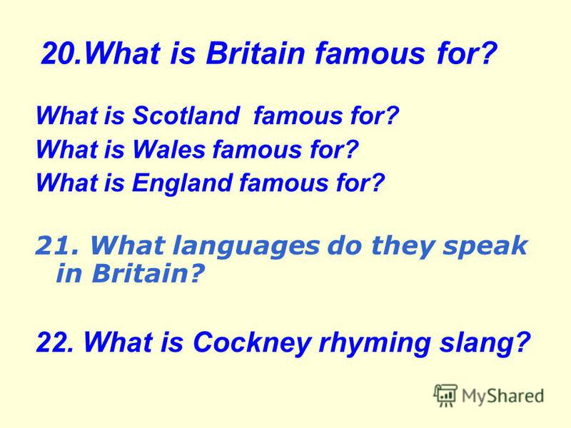 20.What is Britain famous for? What is Scotland famous for? What is Wales famous for? What is England famous for? 21. What languages do they speak in Britain? 22. What is Cockney rhyming slang?