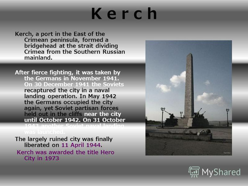 K e r c hK e r c h Kerch, a port in the East of the Crimean peninsula, formed a bridgehead at the strait dividing Crimea from the Southern Russian mainland. After fierce fighting, it was taken by the Germans in November 1941. On 30 December 1941 the