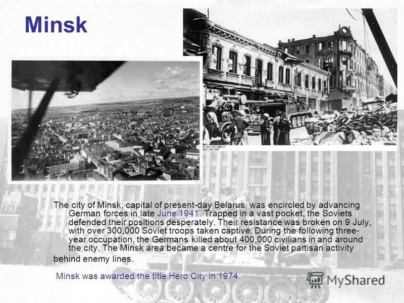 Minsk The city of Minsk, capital of present-day Belarus, was encircled by advancing German forces in late June 1941. Trapped in a vast pocket, the Soviets defended their positions desperately. Their resistance was broken on 9 July, with over 300,000