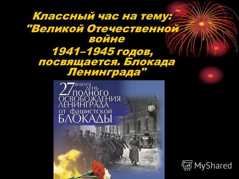 Классный час на тему: Великой Отечественной войне 1941–1945 годов, посвящается. Блокада Ленинграда