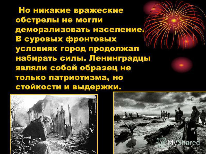 Но никакие вражеские обстрелы не могли деморализовать население. В суровых фронтовых условиях город продолжал набирать силы. Ленинградцы являли собой образец не только патриотизма, но стойкости и выдержки.