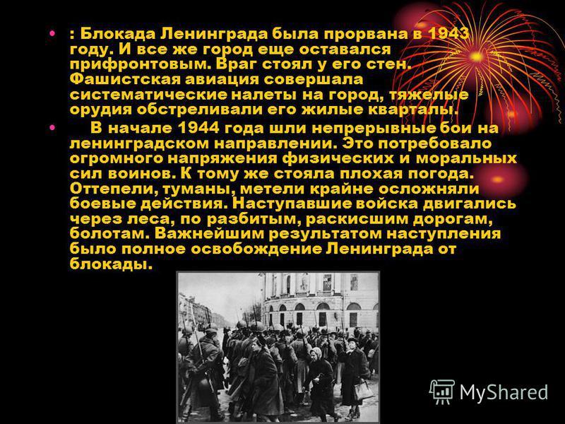 : Блокада Ленинграда была прорвана в 1943 году. И все же город еще оставался прифронтовым. Враг стоял у его стен. Фашистская авиация совершала систематические налеты на город, тяжелые орудия обстреливали его жилые кварталы. В начале 1944 года шли неп