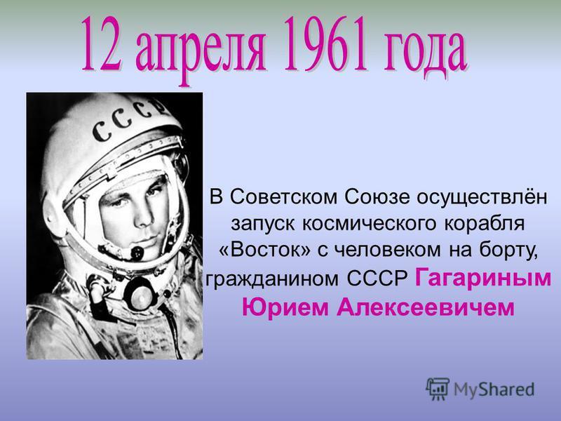 В Советском Союзе осуществлён запуск космического корабля «Восток» с человеком на борту, гражданином СССР Гагариным Юрием Алексеевичем