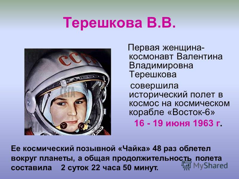 Терешкова В.В. Первая женщина- космонавт Валентина Владимировна Терешкова совершила исторический полет в космос на космическом корабле «Восток-6» 16 - 19 июня 1963 г. Ее космический позывной «Чайка» 48 раз облетел вокруг планеты, а общая продолжитель