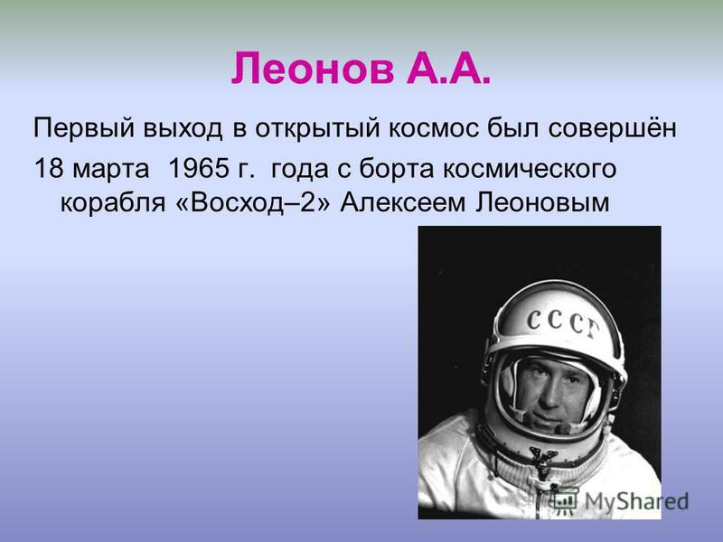 Леонов А.А. Первый выход в открытый космос был совершён 18 марта 1965 г. года с борта космического корабля «Восход–2» Алексеем Леоновым