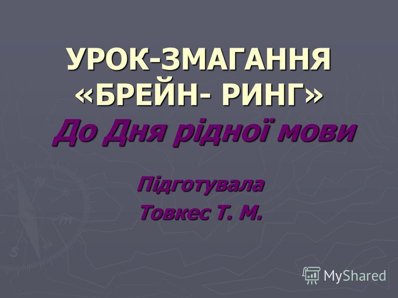 УРОК-ЗМАГАННЯ «БРЕЙН- РИНГ» До Дня рідної мови Підготувала Товкес Т. М.