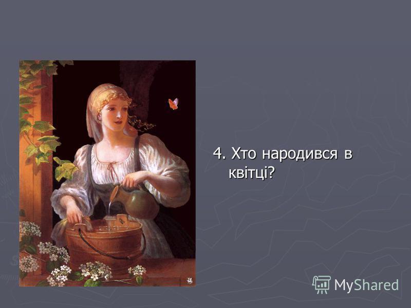 4. Хто народився в квітці?