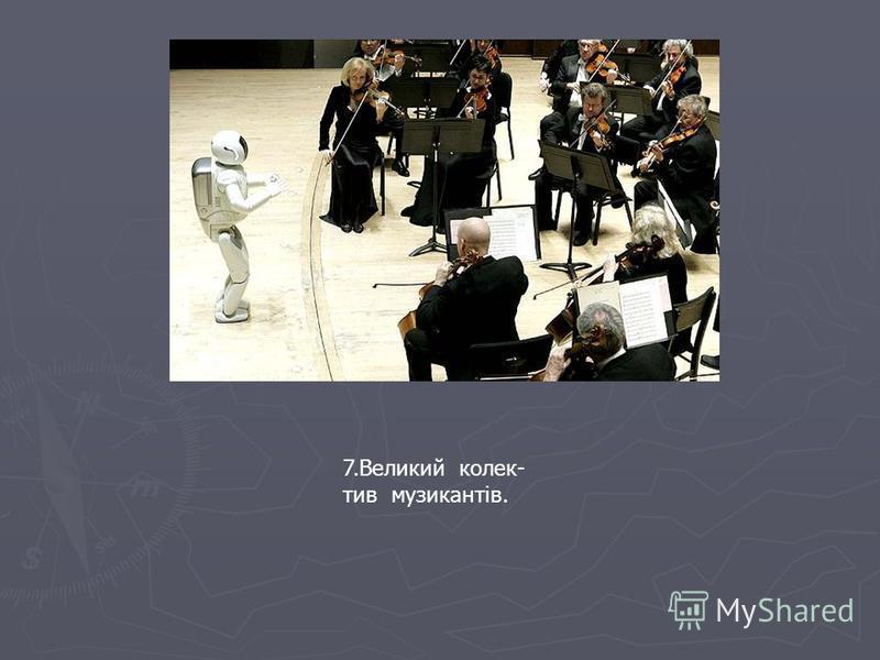 7.Великий колек- тив музикантів.