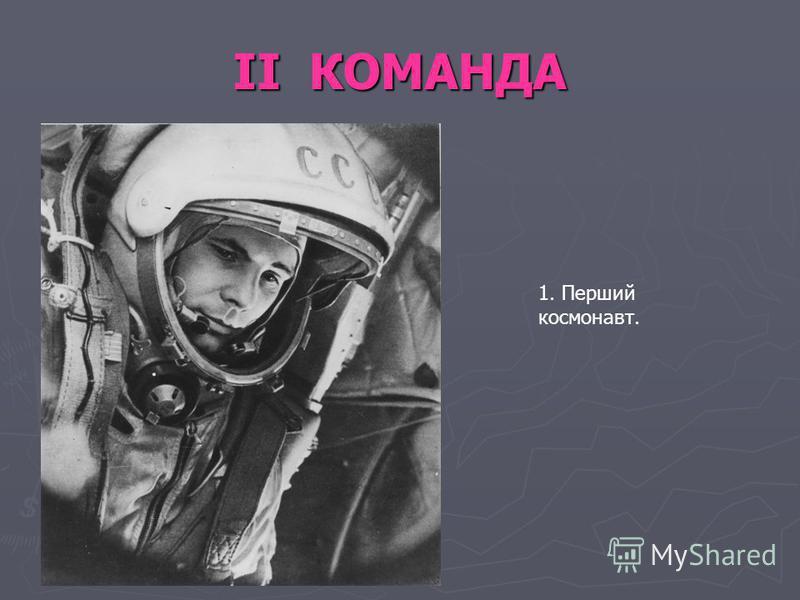 ІІ КОМАНДА 1. Перший космонавт.