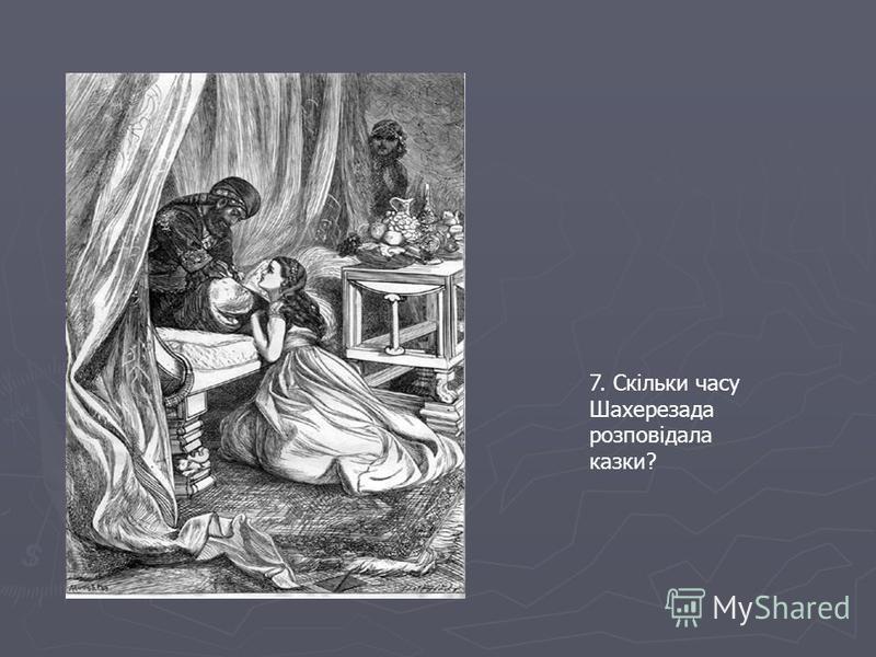 7. Скільки часу Шахерезада розповідала казки?