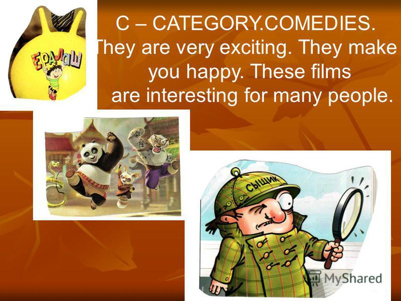 C – CATEGORY.COMEDIES. They are very exciting. They make you happy. These films are interesting for many people.