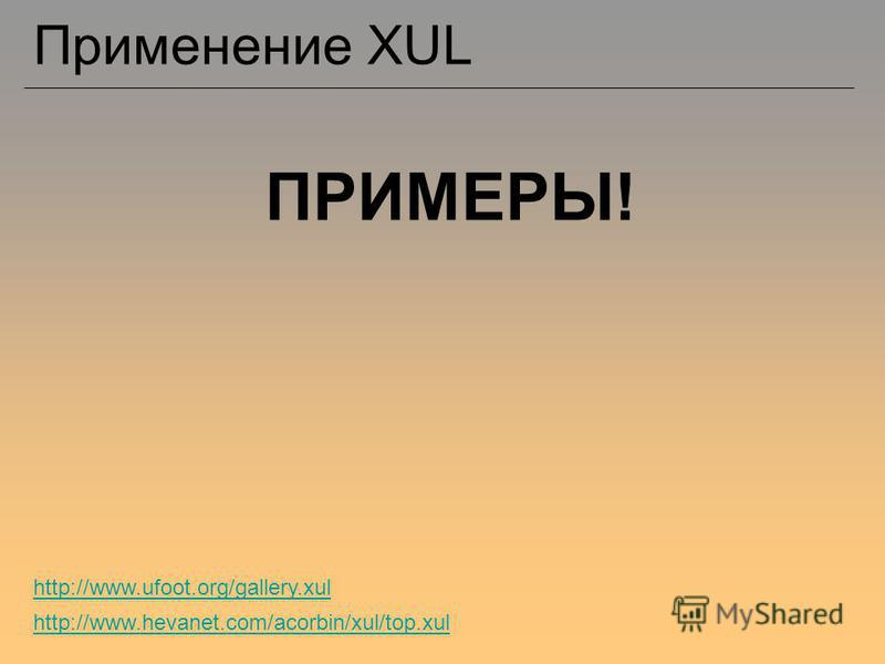 Применение XUL ПРИМЕРЫ! http://www.hevanet.com/acorbin/xul/top.xul http://www.ufoot.org/gallery.xul
