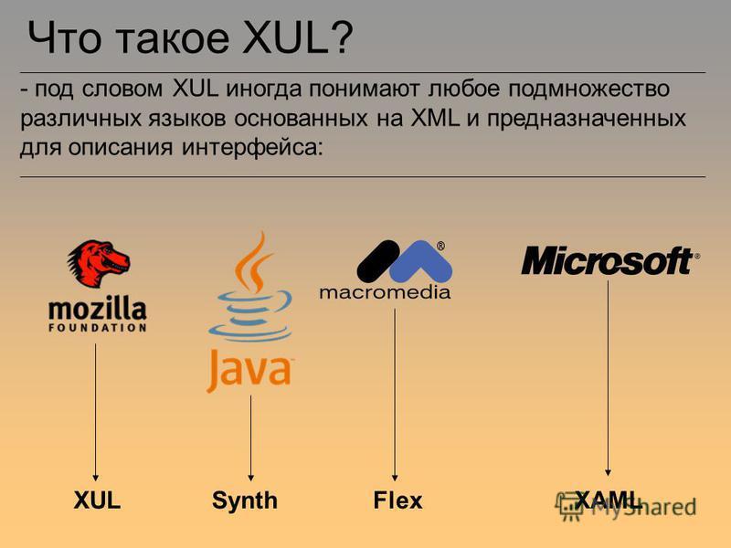 Что такое XUL? - под словом XUL иногда понимают любое подмножество различных языков основанных на XML и предназначенных для описания интерфейса: XULSynthFlexXAML