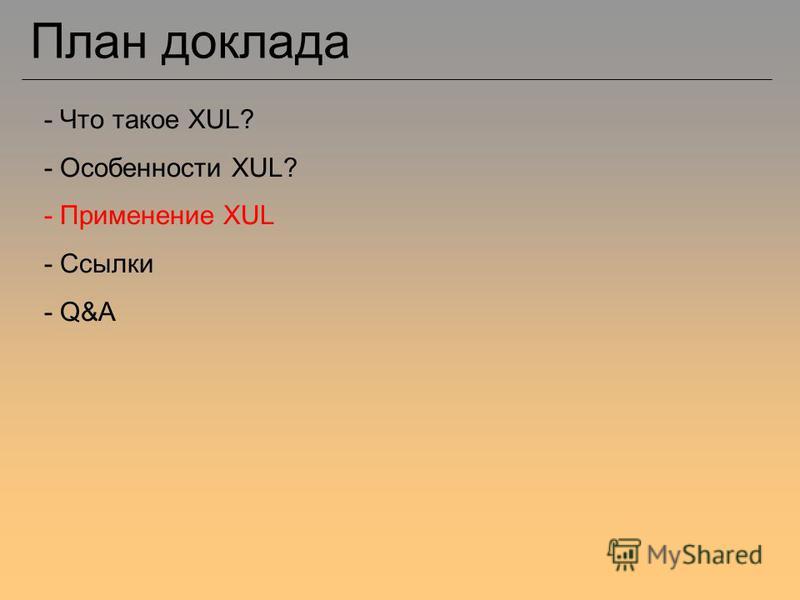 План доклада - Что такое XUL? - Особенности XUL? - Применение XUL - Ссылки - Q&A
