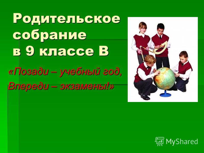 Родительское собрание в 9 классе В «Позади – учебный год, Впереди – экзамены!»