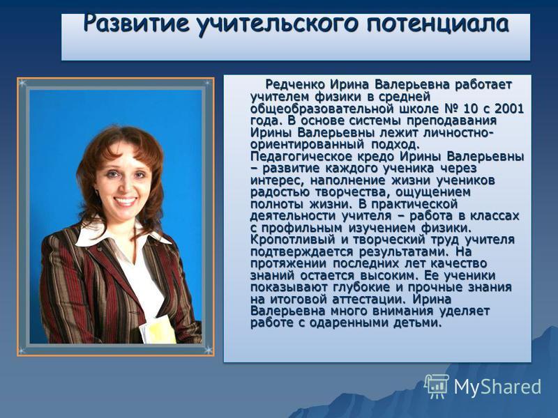 Развитие учительского потенциала Редченко Ирина Валерьевна работает учителем физики в средней общеобразовательной школе 10 с 2001 года. В основе системы преподавания Ирины Валерьевны лежит личностно- ориентированный подход. Педагогическое кредо Ирины