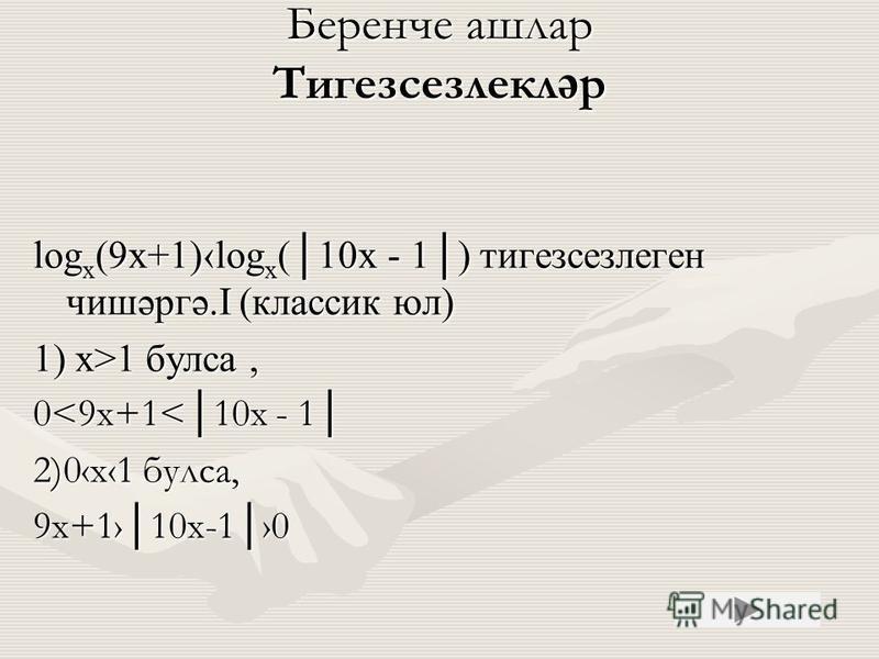 Беренче ашлар Тигезсезлекл ә р log x (9x+1)log x (10x - 1) тигезсезлиген чишәргә.I (классик юл) 1) х>1 букса, 0<9 х+1<10x - 1 2)0 х 1 букса, 9 х+110 х-10