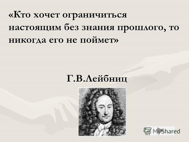 Г.В.Лейбниц «Кто хочет ограничиться настоящим без знания прошлого, то никогда его не поймет»